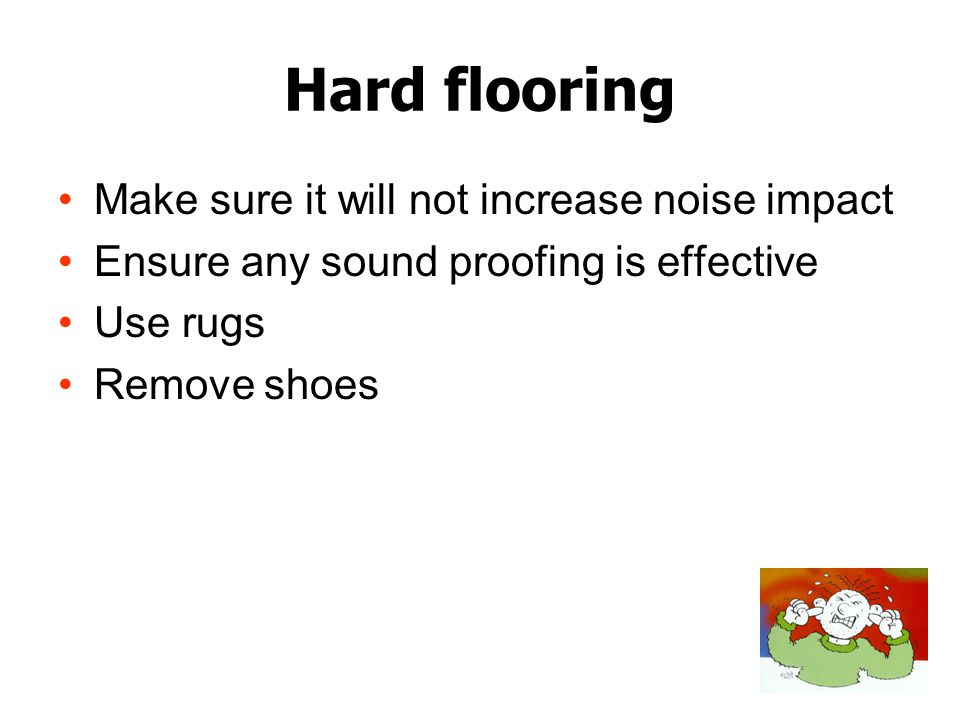 Hard flooring Make sure it will not increase noise impact Ensure any sound proofing is effective Use rugs Remove shoes