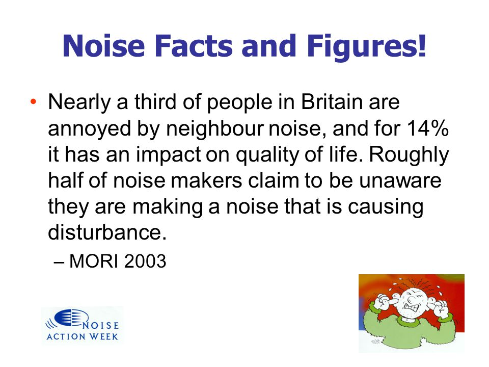 Noise Facts and Figures! Nearly a third of people in Britain are annoyed by neighbour noise, and for 14% it has an impact on quality of life. Roughly