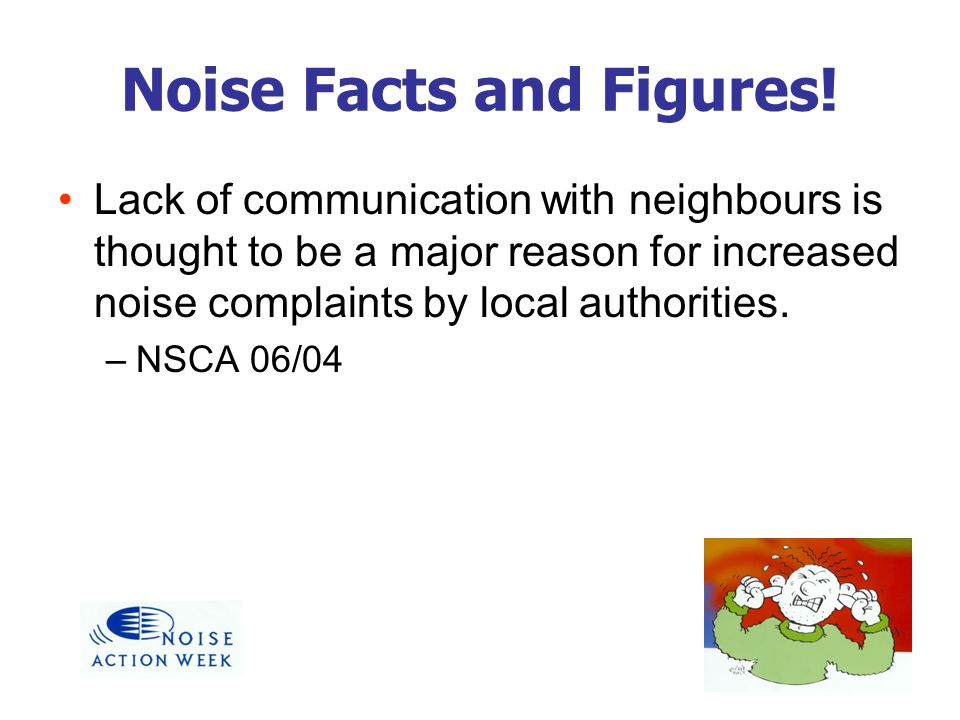 Noise Facts and Figures! Lack of communication with neighbours is thought to be a major reason for increased noise complaints by local authorities. –N