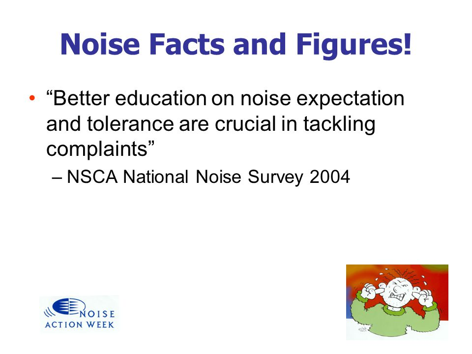 Noise Facts and Figures! Better education on noise expectation and tolerance are crucial in tackling complaints –NSCA National Noise Survey 2004