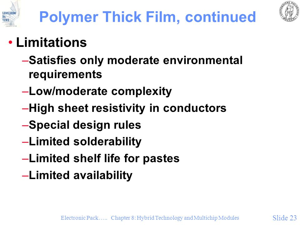 Electronic Pack….. Chapter 8: Hybrid Technology and Multichip Modules Slide 23 Polymer Thick Film, continued Limitations –Satisfies only moderate envi
