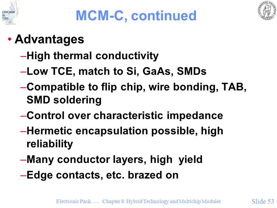 Electronic Pack….. Chapter 8: Hybrid Technology and Multichip Modules Slide 53 MCM-C, continued Advantages –High thermal conductivity –Low TCE, match