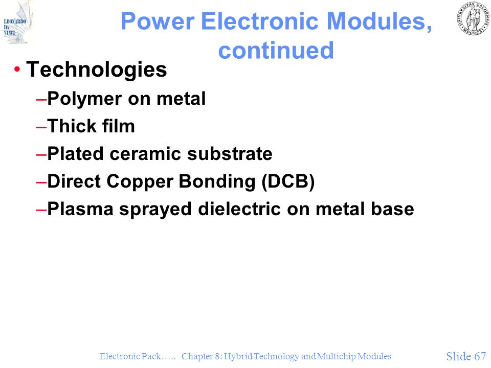 Electronic Pack….. Chapter 8: Hybrid Technology and Multichip Modules Slide 67 Power Electronic Modules, continued Technologies –Polymer on metal –Thi
