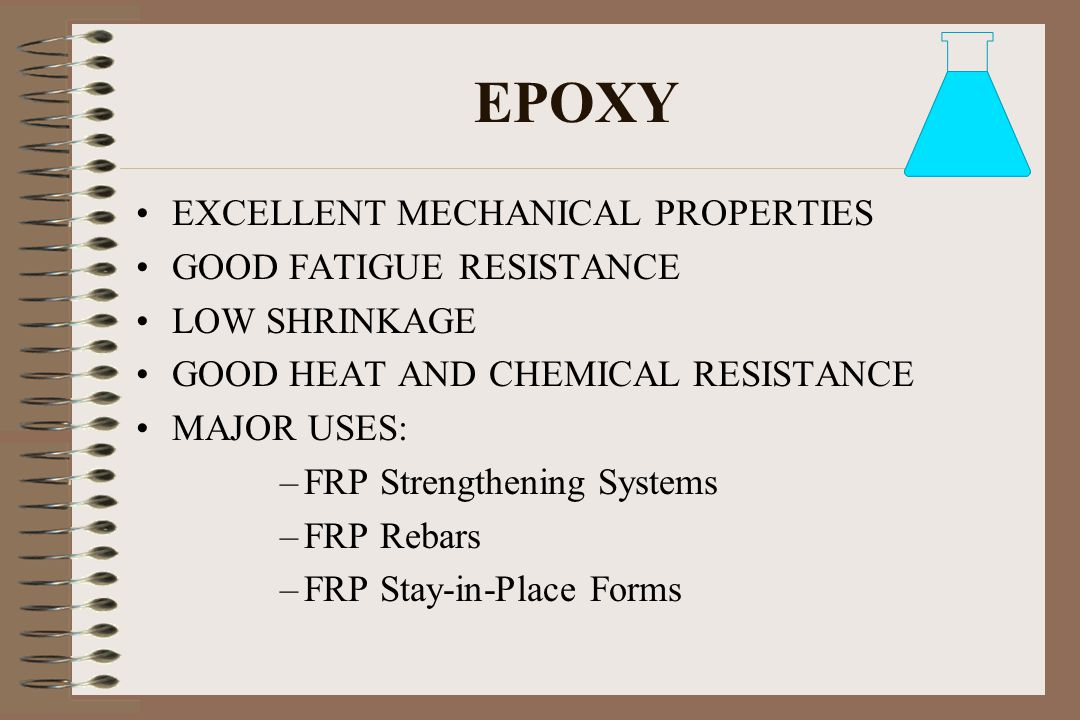 EPOXY EXCELLENT MECHANICAL PROPERTIES GOOD FATIGUE RESISTANCE LOW SHRINKAGE GOOD HEAT AND CHEMICAL RESISTANCE MAJOR USES: –FRP Strengthening Systems –