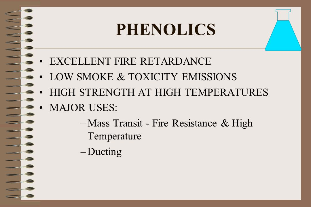 PHENOLICS EXCELLENT FIRE RETARDANCE LOW SMOKE & TOXICITY EMISSIONS HIGH STRENGTH AT HIGH TEMPERATURES MAJOR USES: –Mass Transit - Fire Resistance & Hi