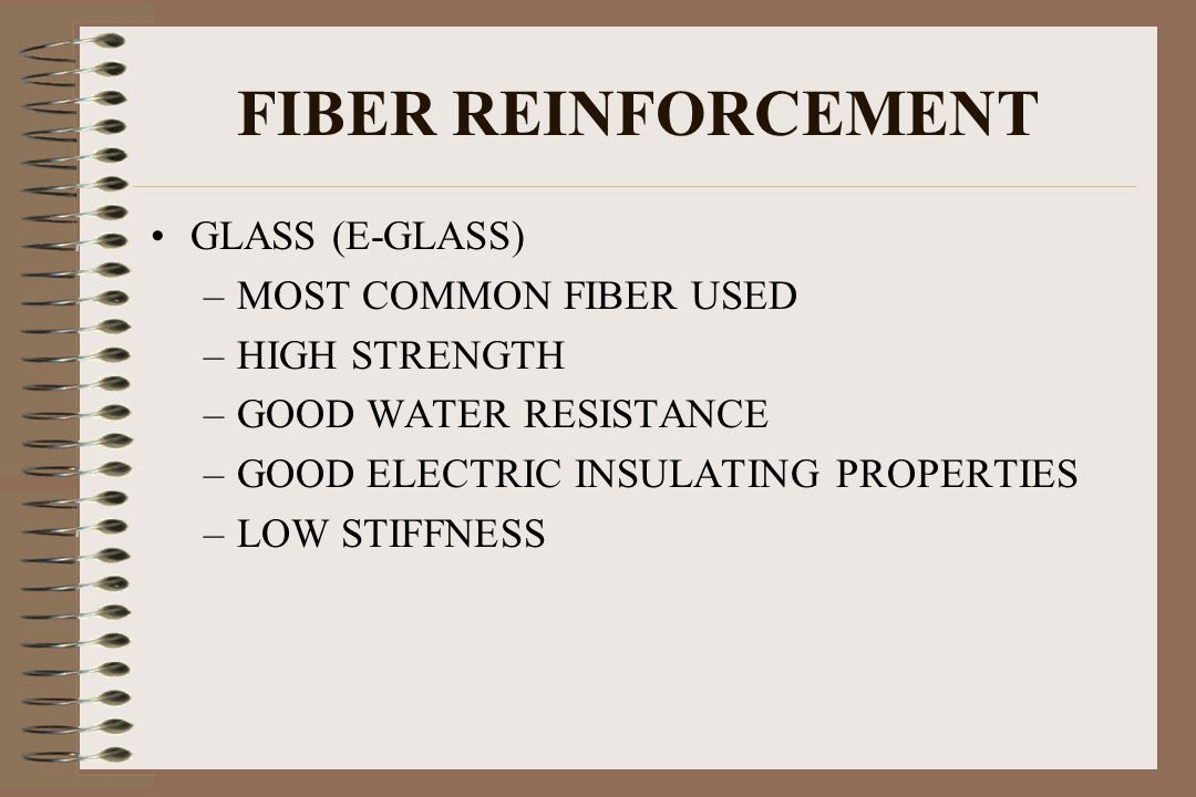 FIBER REINFORCEMENT GLASS (E-GLASS) –MOST COMMON FIBER USED –HIGH STRENGTH –GOOD WATER RESISTANCE –GOOD ELECTRIC INSULATING PROPERTIES –LOW STIFFNESS