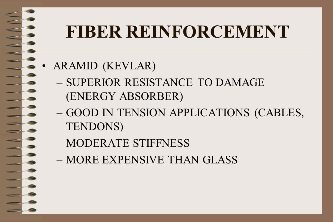 FIBER REINFORCEMENT ARAMID (KEVLAR) –SUPERIOR RESISTANCE TO DAMAGE (ENERGY ABSORBER) –GOOD IN TENSION APPLICATIONS (CABLES, TENDONS) –MODERATE STIFFNE