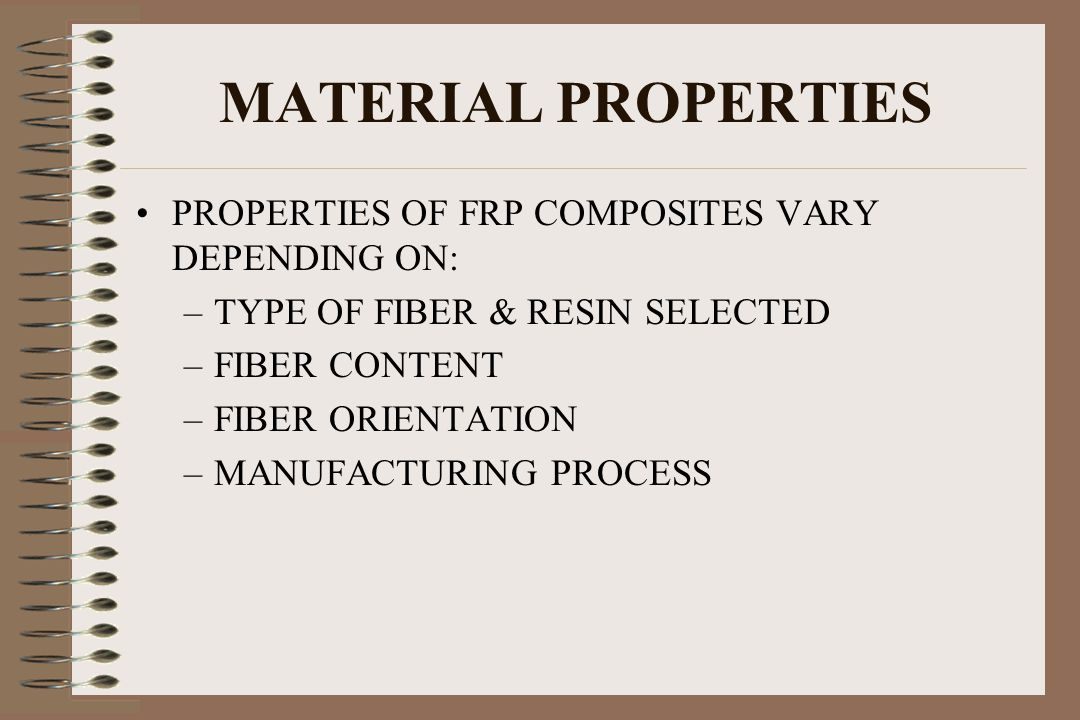 MATERIAL PROPERTIES PROPERTIES OF FRP COMPOSITES VARY DEPENDING ON: –TYPE OF FIBER & RESIN SELECTED –FIBER CONTENT –FIBER ORIENTATION –MANUFACTURING P