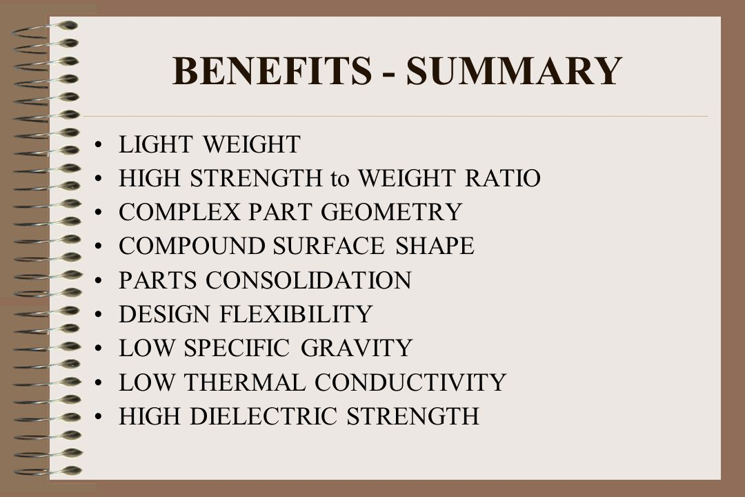 BENEFITS - SUMMARY LIGHT WEIGHT HIGH STRENGTH to WEIGHT RATIO COMPLEX PART GEOMETRY COMPOUND SURFACE SHAPE PARTS CONSOLIDATION DESIGN FLEXIBILITY LOW