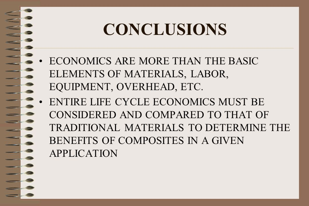 CONCLUSIONS ECONOMICS ARE MORE THAN THE BASIC ELEMENTS OF MATERIALS, LABOR, EQUIPMENT, OVERHEAD, ETC. ENTIRE LIFE CYCLE ECONOMICS MUST BE CONSIDERED A