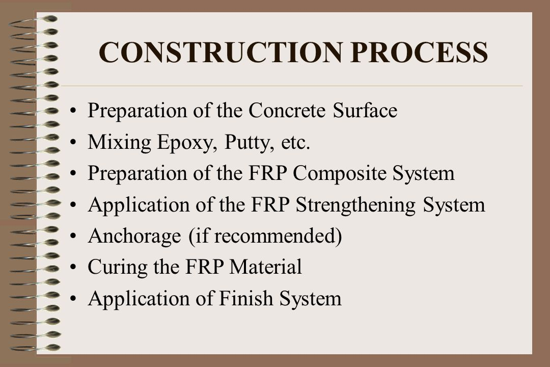 CONSTRUCTION PROCESS Preparation of the Concrete Surface Mixing Epoxy, Putty, etc. Preparation of the FRP Composite System Application of the FRP Stre