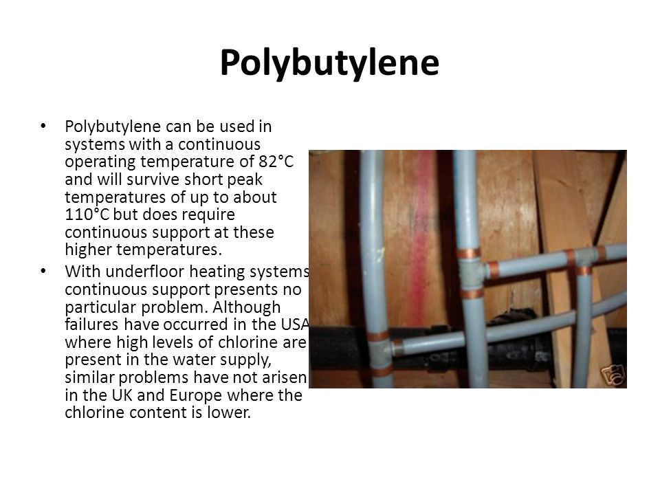 Polybutylene Polybutylene can be used in systems with a continuous operating temperature of 82°C and will survive short peak temperatures of up to abo