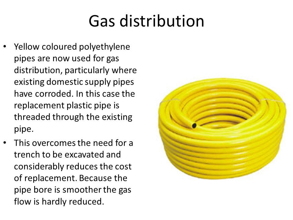 Gas distribution Yellow coloured polyethylene pipes are now used for gas distribution, particularly where existing domestic supply pipes have corroded