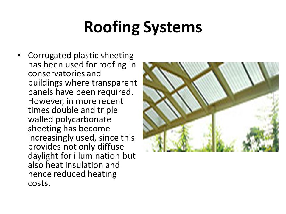 Roofing Systems Corrugated plastic sheeting has been used for roofing in conservatories and buildings where transparent panels have been required. How