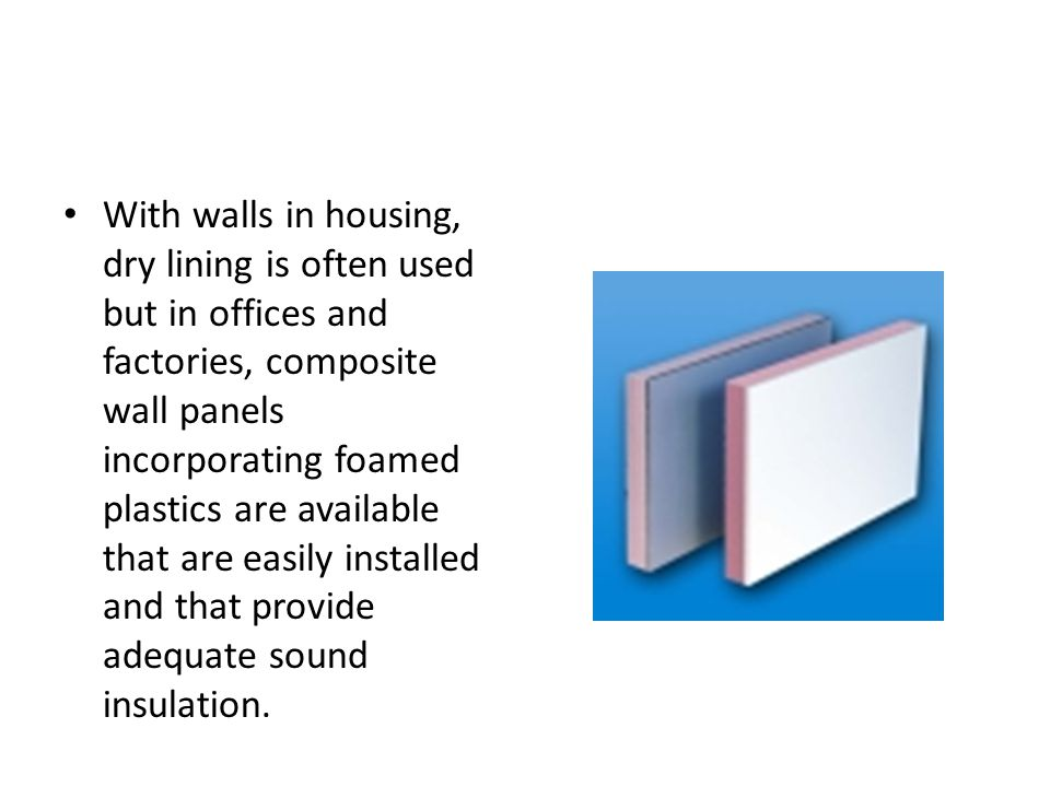 With walls in housing, dry lining is often used but in offices and factories, composite wall panels incorporating foamed plastics are available that a