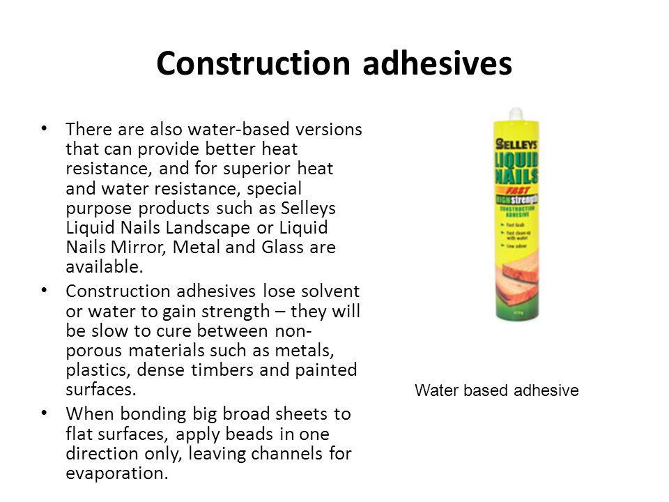 Construction adhesives There are also water-based versions that can provide better heat resistance, and for superior heat and water resistance, specia