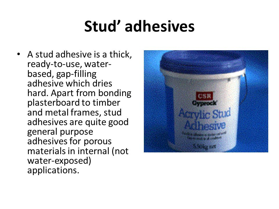 Stud adhesives A stud adhesive is a thick, ready-to-use, water- based, gap-filling adhesive which dries hard. Apart from bonding plasterboard to timbe