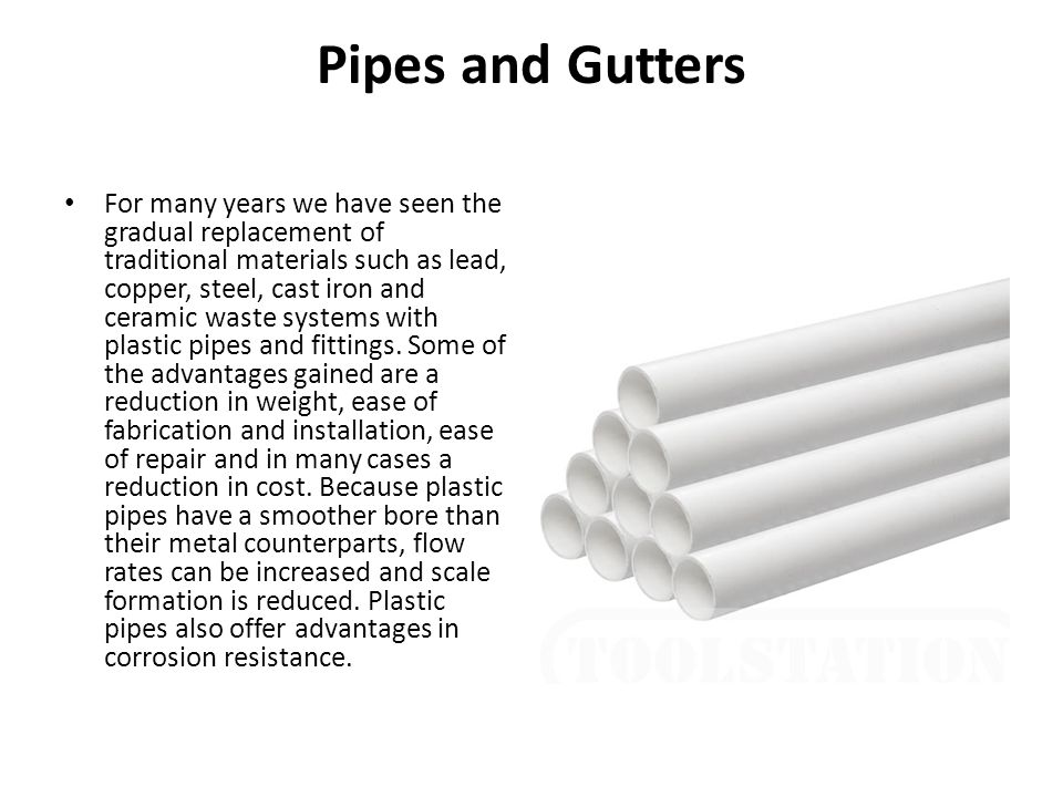 Pipes and Gutters For many years we have seen the gradual replacement of traditional materials such as lead, copper, steel, cast iron and ceramic wast