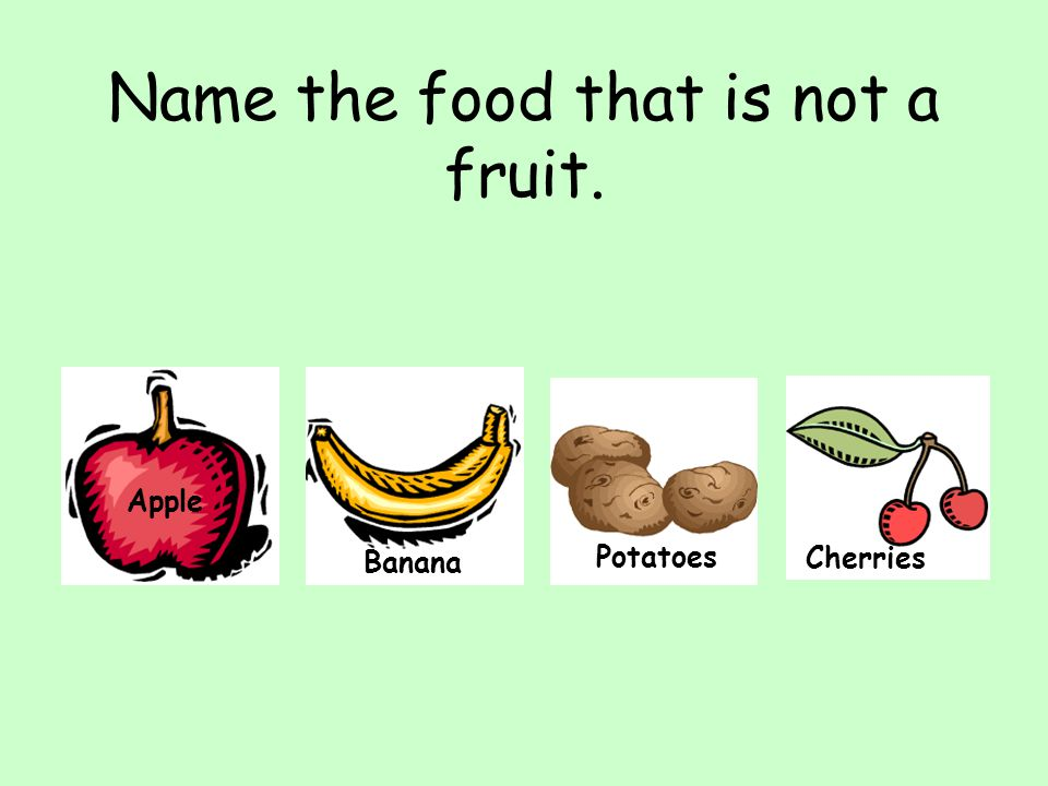 Name the food that is not a fruit. Apple Banana Potatoes Cherries