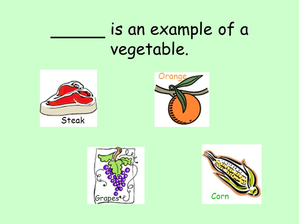 is an example of a vegetable. Steak Grapes Orange Corn