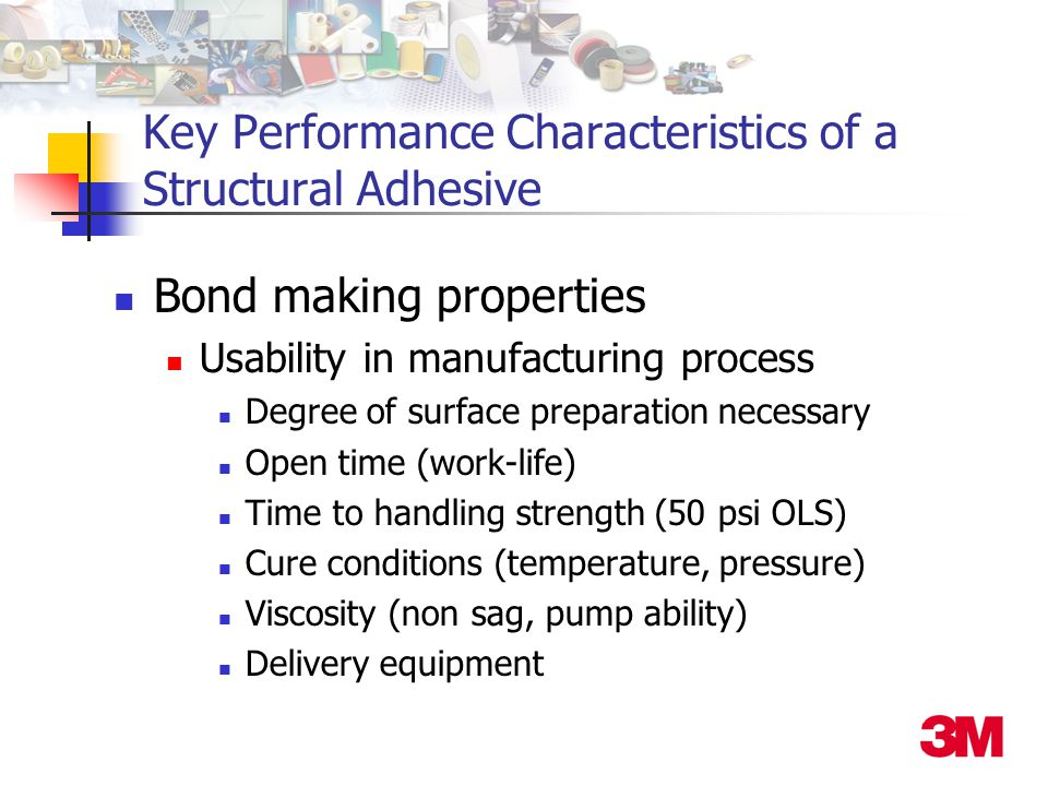 Key Performance Characteristics of a Structural Adhesive Bond making properties Usability in manufacturing process Degree of surface preparation necessary Open time (work-life) Time to handling strength (50 psi OLS) Cure conditions (temperature, pressure) Viscosity (non sag, pump ability) Delivery equipment