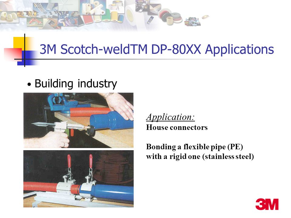 Building industry Application: House connectors Bonding a flexible pipe (PE) with a rigid one (stainless steel) 3M Scotch-weldTM DP-80XX Applications