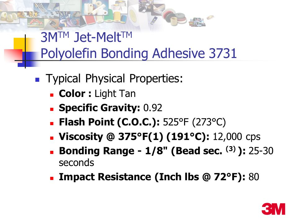 3M TM Jet-Melt TM Polyolefin Bonding Adhesive 3731 Typical Physical Properties: Color : Light Tan Specific Gravity: 0.92 Flash Point (C.O.C.): 525°F (