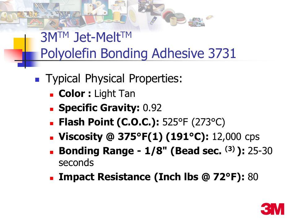 3M TM Jet-Melt TM Polyolefin Bonding Adhesive 3731 Typical Physical Properties: Color : Light Tan Specific Gravity: 0.92 Flash Point (C.O.C.): 525°F (273°C) Viscosity @ 375°F(1) (191°C): 12,000 cps Bonding Range - 1/8 (Bead sec.