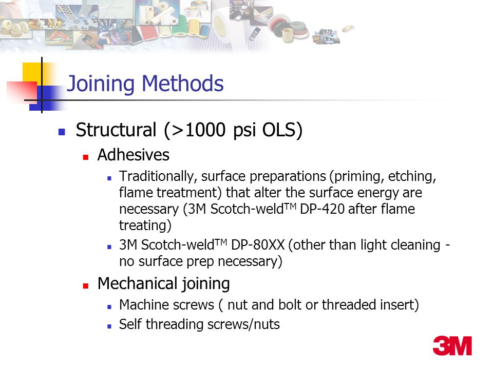 Joining Methods Structural (>1000 psi OLS) Adhesives Traditionally, surface preparations (priming, etching, flame treatment) that alter the surface en