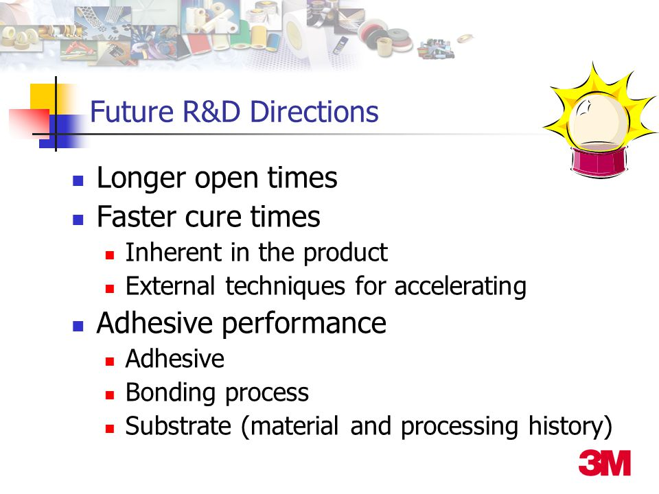 Future R&D Directions Longer open times Faster cure times Inherent in the product External techniques for accelerating Adhesive performance Adhesive Bonding process Substrate (material and processing history)