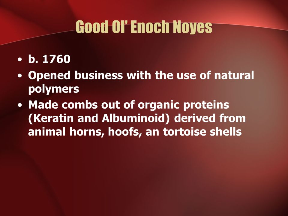 Good Ol Enoch Noyes b. 1760 Opened business with the use of natural polymers Made combs out of organic proteins (Keratin and Albuminoid) derived from