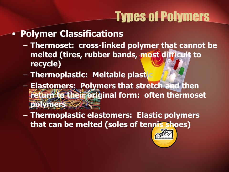 Types of Polymers Polymer Classifications –Thermoset: cross-linked polymer that cannot be melted (tires, rubber bands, most difficult to recycle) –Thermoplastic: Meltable plastic –Elastomers: Polymers that stretch and then return to their original form: often thermoset polymers –Thermoplastic elastomers: Elastic polymers that can be melted (soles of tennis shoes)