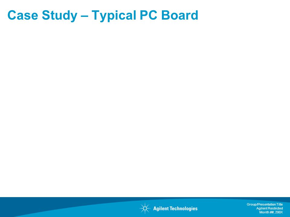 Group/Presentation Title Agilent Restricted Month ##, 200X Case Study – Typical PC Board