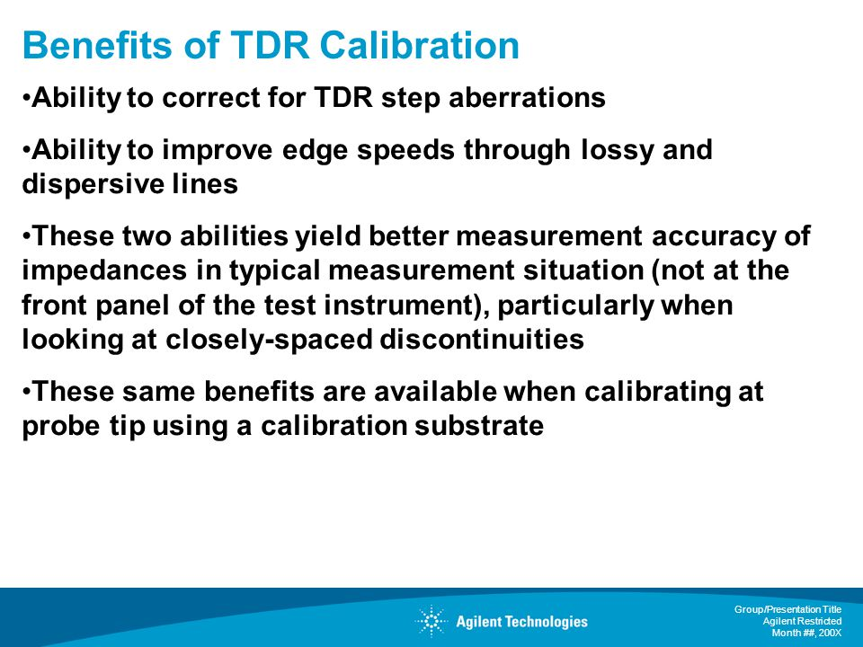 Group/Presentation Title Agilent Restricted Month ##, 200X Benefits of TDR Calibration Ability to correct for TDR step aberrations Ability to improve edge speeds through lossy and dispersive lines These two abilities yield better measurement accuracy of impedances in typical measurement situation (not at the front panel of the test instrument), particularly when looking at closely-spaced discontinuities These same benefits are available when calibrating at probe tip using a calibration substrate