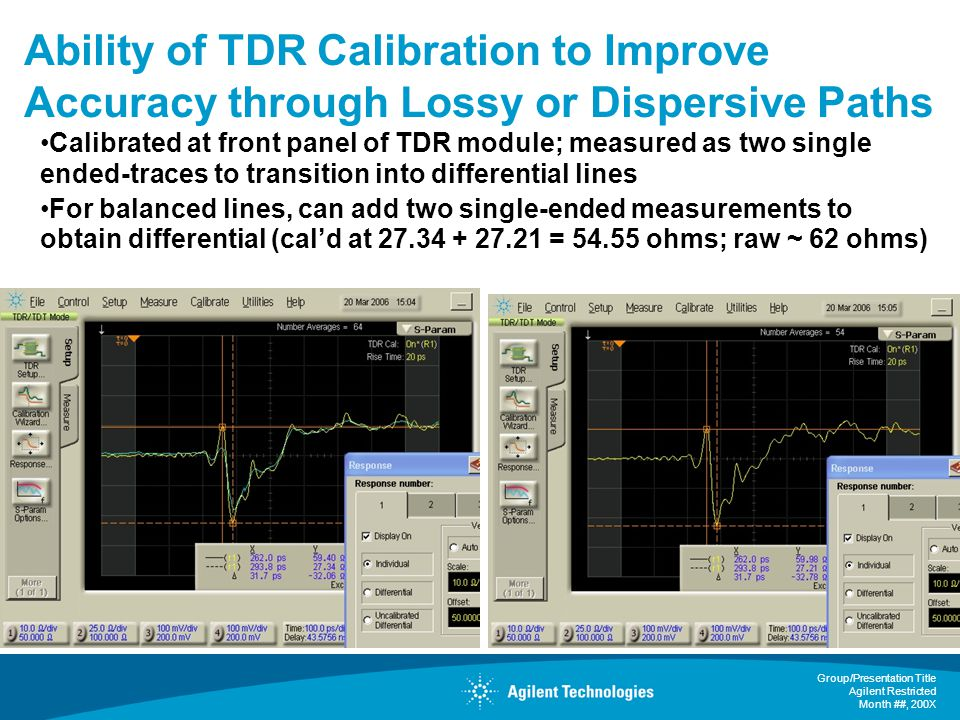 Group/Presentation Title Agilent Restricted Month ##, 200X Ability of TDR Calibration to Improve Accuracy through Lossy or Dispersive Paths Calibrated at front panel of TDR module; measured as two single ended-traces to transition into differential lines For balanced lines, can add two single-ended measurements to obtain differential (cald at 27.34 + 27.21 = 54.55 ohms; raw ~ 62 ohms)
