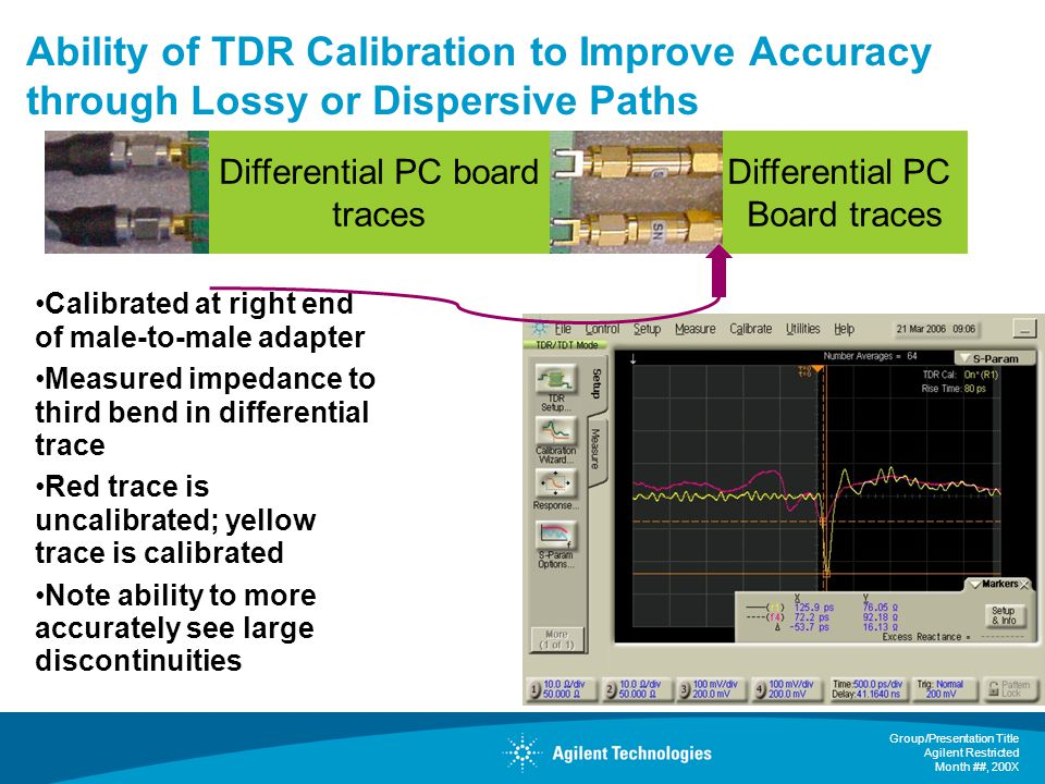 Group/Presentation Title Agilent Restricted Month ##, 200X Ability of TDR Calibration to Improve Accuracy through Lossy or Dispersive Paths Calibrated at right end of male-to-male adapter Measured impedance to third bend in differential trace Red trace is uncalibrated; yellow trace is calibrated Note ability to more accurately see large discontinuities Differential PC board traces Differential PC Board traces