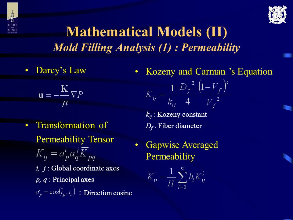Mathematical Models (II) Mold Filling Analysis (1) : Permeability Darcys Law Kozeny and Carman s Equation k ij : Kozeny constant D f : Fiber diameter Transformation of Permeability Tensor i, j : Global coordinate axes p, q : Principal axes : Direction cosine Gapwise Averaged Permeability