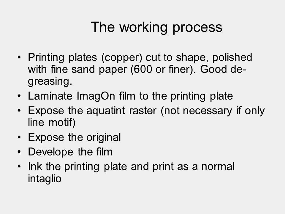 The working process Printing plates (copper) cut to shape, polished with fine sand paper (600 or finer). Good de- greasing. Laminate ImagOn film to th