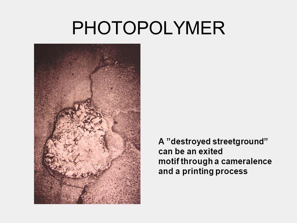 PHOTOPOLYMER A destroyed streetground can be an exited motif through a cameralence and a printing process