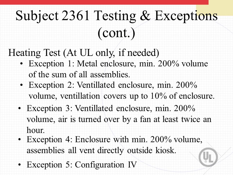 Subject 2361 Testing & Exceptions (cont.) Heating Test (At UL only, if needed) Exception 1: Metal enclosure, min.