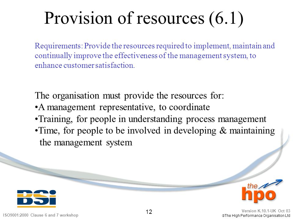 Version K.10.1-UK Oct 03 The High Performance Organisation Ltd 12 ISO9001:2000 Clause 6 and 7 workshop Provision of resources (6.1) Requirements: Prov