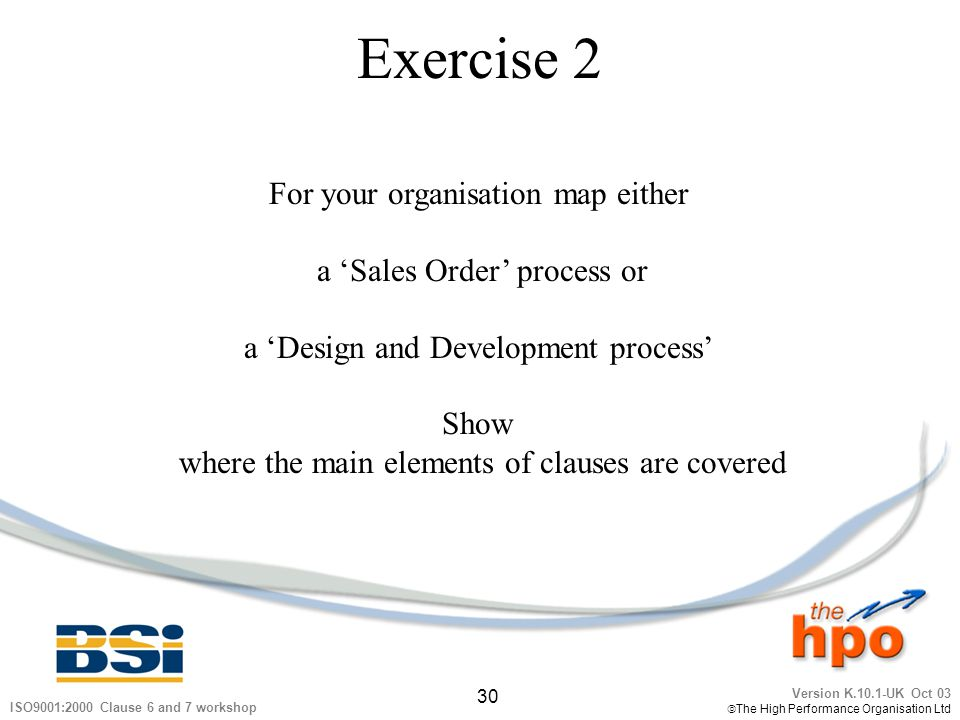 Version K.10.1-UK Oct 03 The High Performance Organisation Ltd 30 ISO9001:2000 Clause 6 and 7 workshop Exercise 2 For your organisation map either a S