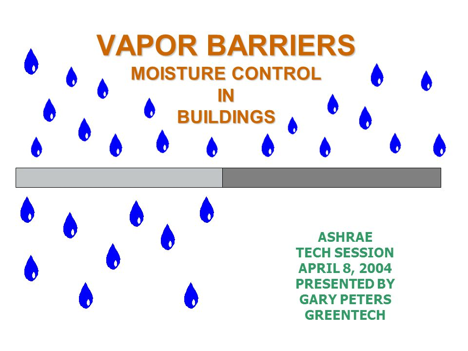 VAPOR BARRIERS MOISTURE CONTROL IN BUILDINGS ASHRAE TECH SESSION APRIL 8, 2004 PRESENTED BY GARY PETERS GREENTECH