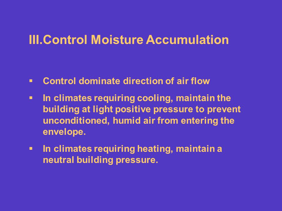 III.Control Moisture Accumulation Control dominate direction of air flow In climates requiring cooling, maintain the building at light positive pressu