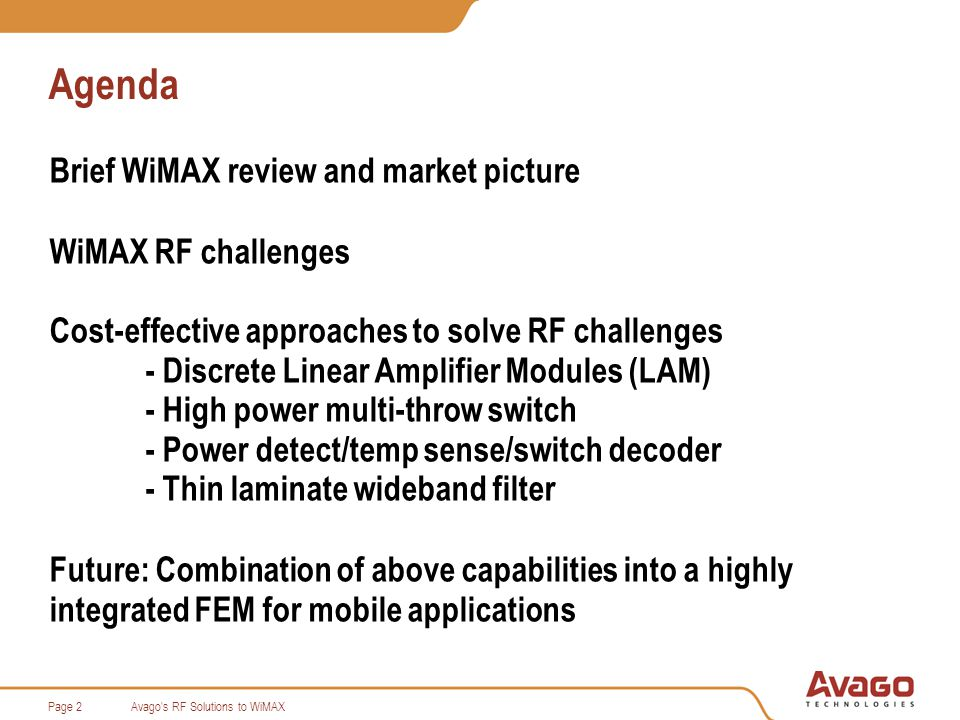 Avago s RF Solutions to WiMAXPage 13 Design Approach Adapt a multi-carrier power amplifier approach Analyze the instantaneous time-domain behavior of the PA MMIC Develop an ultra linear power amplifier chain using Avagos pHEMT process Size each RF gain stage to minimize the spectral re-growth contribution to minimum to final stage Place fully temperature compensated bias network for each stage Discrete Linear Amplifier Module (LAM)