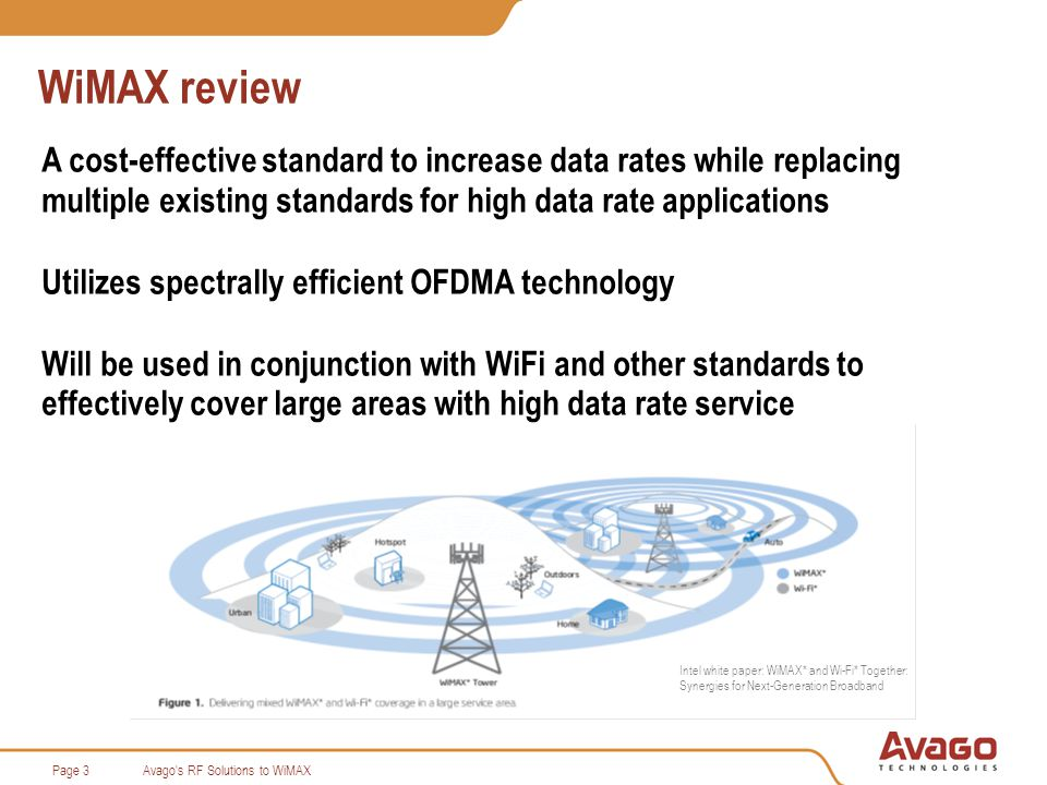Avago s RF Solutions to WiMAXPage 3 WiMAX review A cost-effective standard to increase data rates while replacing multiple existing standards for high data rate applications Utilizes spectrally efficient OFDMA technology Will be used in conjunction with WiFi and other standards to effectively cover large areas with high data rate service Intel white paper: WiMAX* and Wi-Fi* Together: Synergies for Next-Generation Broadband