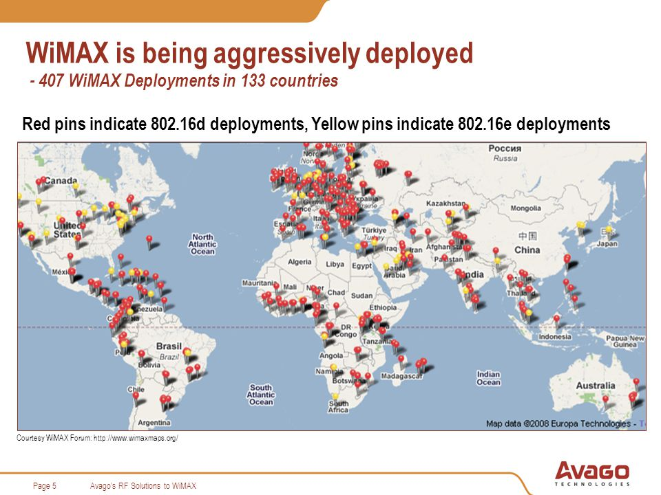 Avago s RF Solutions to WiMAXPage 5 WiMAX is being aggressively deployed - 407 WiMAX Deployments in 133 countries Red pins indicate 802.16d deployments, Yellow pins indicate 802.16e deployments Courtesy WiMAX Forum: http://www.wimaxmaps.org/