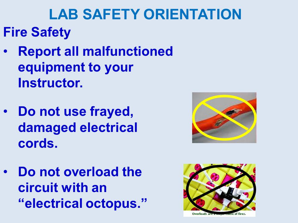 LAB SAFETY ORIENTATION Fire Safety Report all malfunctioned equipment to your Instructor. Do not use frayed, damaged electrical cords. Do not overload