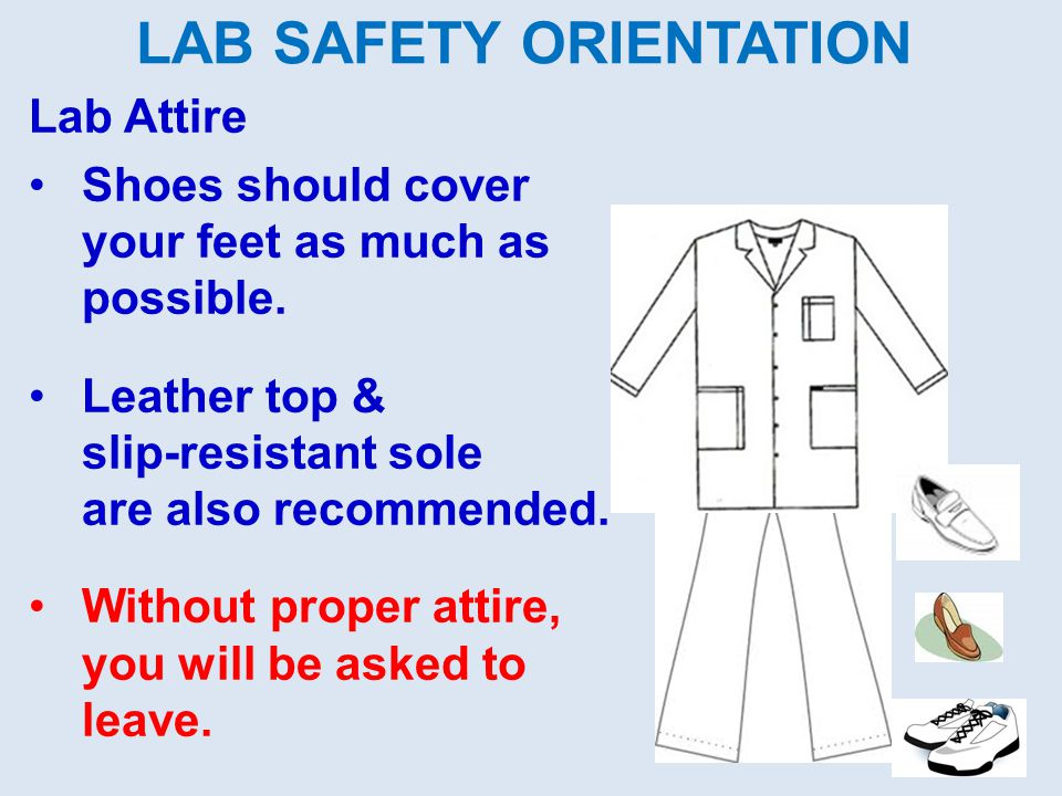 LAB SAFETY ORIENTATION Lab Attire Shoes should cover your feet as much as possible. Leather top & slip-resistant sole are also recommended. Without pr