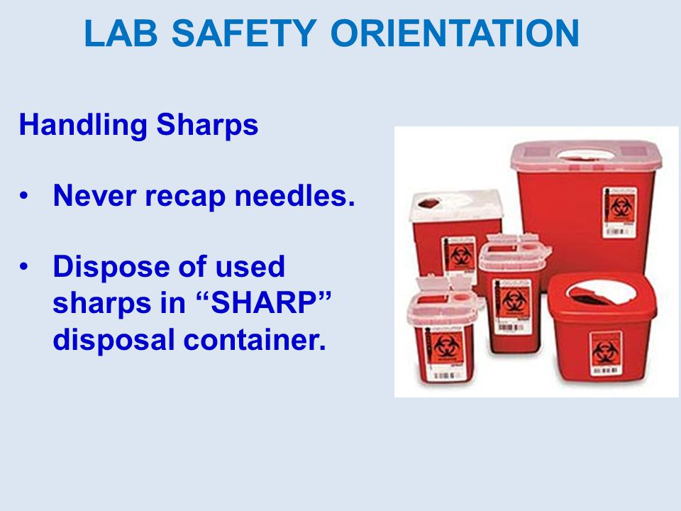 Handling Sharps Never recap needles. Dispose of used sharps in SHARP disposal container. LAB SAFETY ORIENTATION